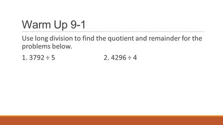 Warm Up 9-1 Use long division to find the quotient and remainder for the problems below. 1. 3792 ÷ 52. 4296 ÷ 4.