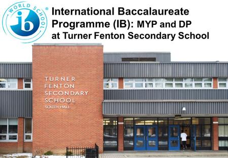 International Baccalaureate Programme (IB): MYP and DP at Turner Fenton Secondary School.