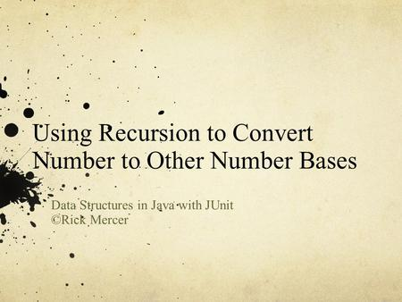 Using Recursion to Convert Number to Other Number Bases Data Structures in Java with JUnit ©Rick Mercer.