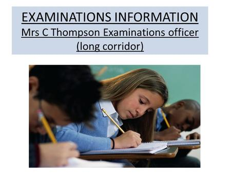 EXAMINATIONS INFORMATION Mrs C Thompson Examinations officer (long corridor)