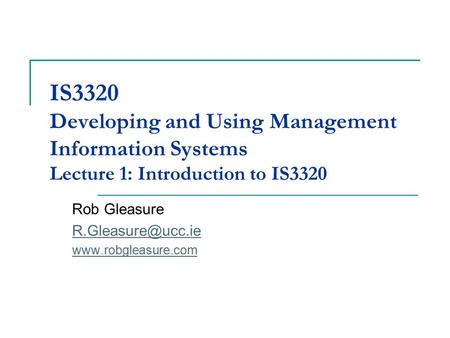 IS3320 Developing and Using Management Information Systems Lecture 1: Introduction to IS3320 Rob Gleasure