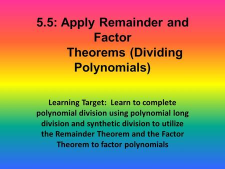 5.5: Apply Remainder and Factor Theorems (Dividing Polynomials) Learning Target: Learn to complete polynomial division using polynomial long division and.