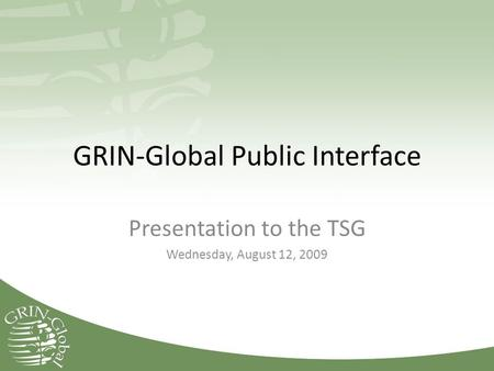 GRIN-Global Public Interface Presentation to the TSG Wednesday, August 12, 2009.