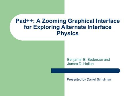 Pad++: A Zooming Graphical Interface for Exploring Alternate Interface Physics Benjamin B. Bederson and James D. Hollan Presented by Daniel Schulman.