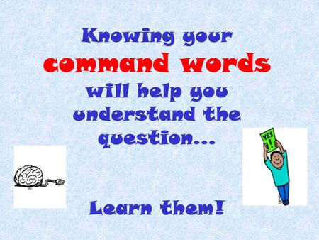 Knowing your command words will help you understand the question… Learn them!