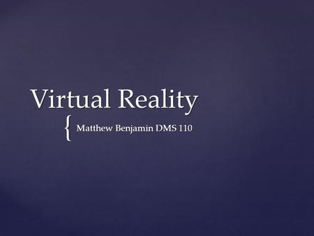 { Virtual Reality Matthew Benjamin DMS 110.  Virtual Reality is the use of computer technology to create the effect of an interactive three-dimensional.