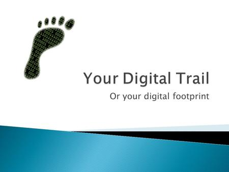 Or your digital footprint.  Your digital footprint is essentially the trail of data you leave behind on the internet, some of it is public, some private,