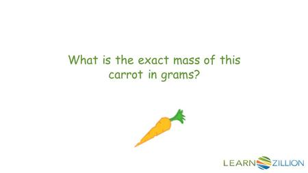 What is the exact mass of this carrot in grams?. In this lesson you will learn how to measure mass in grams by using a balance scale.