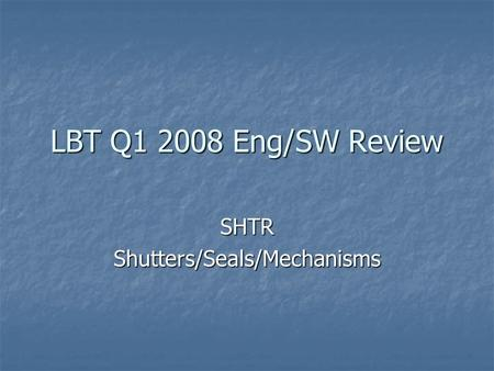 LBT Q1 2008 Eng/SW Review SHTRShutters/Seals/Mechanisms.