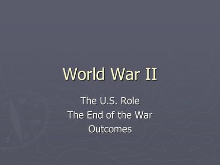 World War II The U.S. Role The End of the War Outcomes.
