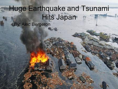 Huge Earthquake and Tsunami Hits Japan By: Alec Bergeron.