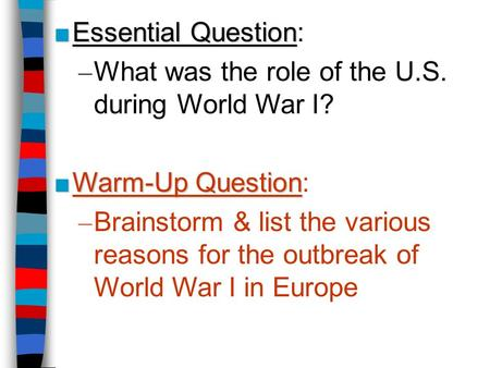 ■ Essential Question ■ Essential Question: – What was the role of the U.S. during World War I? ■ Warm-Up Question ■ Warm-Up Question: – Brainstorm & list.