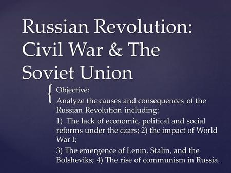 { Russian Revolution: Civil War & The Soviet Union Objective: Analyze the causes and consequences of the Russian Revolution including: 1) The lack of economic,