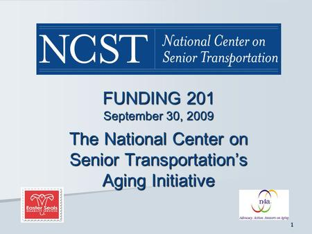 1 FUNDING 201 September 30, 2009 The National Center on Senior Transportation's Aging Initiative.