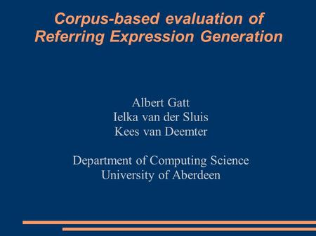Corpus-based evaluation of Referring Expression Generation Albert Gatt Ielka van der Sluis Kees van Deemter Department of Computing Science University.