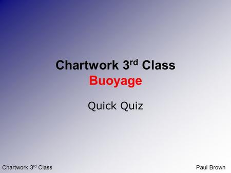 Chartwork 3 rd ClassPaul Brown Chartwork 3 rd Class Buoyage Quick Quiz.