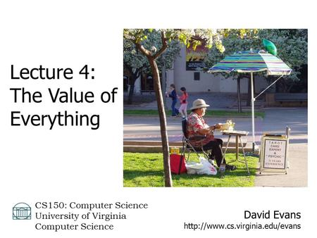 David Evans  CS150: Computer Science University of Virginia Computer Science Lecture 4: The Value of Everything.