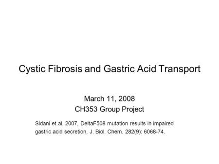 Cystic Fibrosis and Gastric Acid Transport March 11, 2008 CH353 Group Project Sidani et al. 2007, DeltaF508 mutation results in impaired gastric acid secretion,