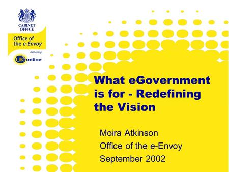 Www.e-envoy.gov.uk What eGovernment is for - Redefining the Vision Moira Atkinson Office of the e-Envoy September 2002.