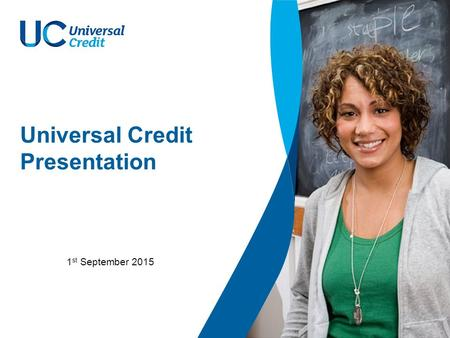Universal Credit Presentation 1 st September 2015.