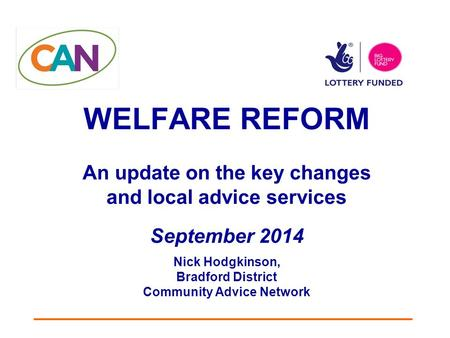 WELFARE REFORM An update on the key changes and local advice services September 2014 Nick Hodgkinson, Bradford District Community Advice Network.