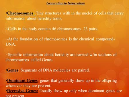 Generation to Generation Chromosomes: Tiny structures with in the nuclei of cells that carry information about heredity traits. ~Cells in the body contain.