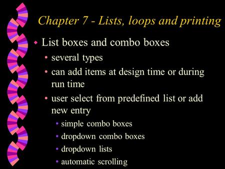 Chapter 7 - Lists, loops and printing w List boxes and combo boxes several types can add items at design time or during run time user select from predefined.