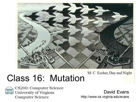 David Evans  CS200: Computer Science University of Virginia Computer Science Class 16: Mutation M. C. Escher, Day and Night.