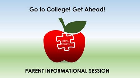 Go to College! Get Ahead! DUAL CREDIT PARENT INFORMATIONAL SESSION.