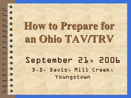 How to Prepare for an Ohio TAV/TRV September 21, 2006 D.D. Davis, Mill Creek, Youngstown.