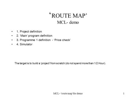 MCL - 'route map' for demo1 ' ROUTE MAP' MCL- demo 1. Project definition 2. 'Main' program definition 3. Programme 1 definition - 'Price check' 4. Simulator.