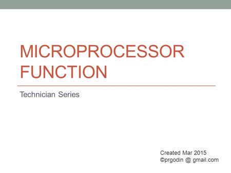 MICROPROCESSOR FUNCTION Technician Series Created Mar 2015 gmail.com.