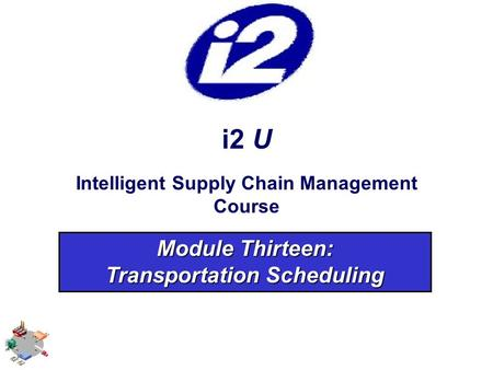 I2 U Intelligent Supply Chain Management Course Module Thirteen: Transportation Scheduling.