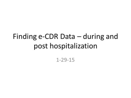 Finding e-CDR Data – during and post hospitalization 1-29-15.