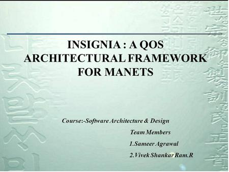 INSIGNIA : A QOS ARCHITECTURAL FRAMEWORK FOR MANETS Course:-Software Architecture & Design Team Members 1.Sameer Agrawal 2.Vivek Shankar Ram.R.