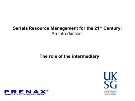 Serials Resource Management for the 21 st Century: An Introduction The role of the intermediary.