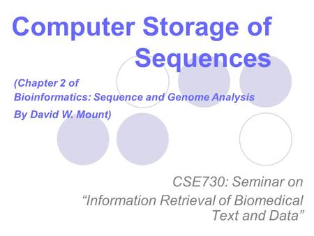 "Computer Storage of Sequences CSE730: Seminar on ""Information Retrieval of Biomedical Text and Data"" (Chapter 2 of Bioinformatics: Sequence and Genome."