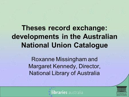 Theses record exchange: developments in the Australian National Union Catalogue Roxanne Missingham and Margaret Kennedy, Director, National Library of.