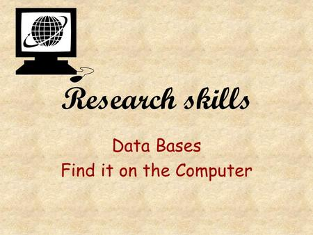 Research skills Data Bases Find it on the Computer.