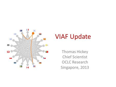 VIAF Update Thomas Hickey Chief Scientist OCLC Research Singapore, 2013.