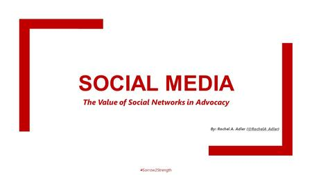 SOCIAL MEDIA The Value of Social Networks in Advocacy By: Rachel A. Adler #Sorrow2Strength.