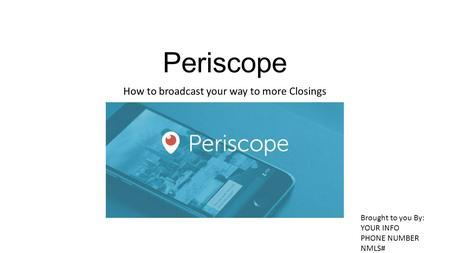 Periscope How to broadcast your way to more Closings Brought to you By: YOUR INFO PHONE NUMBER NMLS#