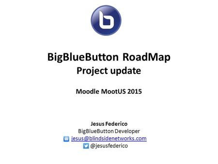 BigBlueButton RoadMap Project update Moodle MootUS 2015 Jesus Federico BigBlueButton