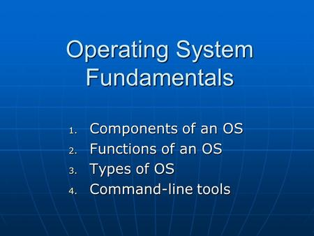 Operating System Fundamentals 1. Components of an OS 2. Functions of an OS 3. Types of OS 4. Command-line tools.