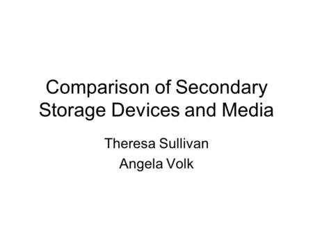 Comparison of Secondary Storage Devices and Media Theresa Sullivan Angela Volk.