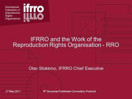 IFRRO and the Work of the Reproduction Rights Organisation - RRO Olav Stokkmo, IFRRO Chief Executive 27 May 20119 th Slovenian Publishers Convention, Portorož.