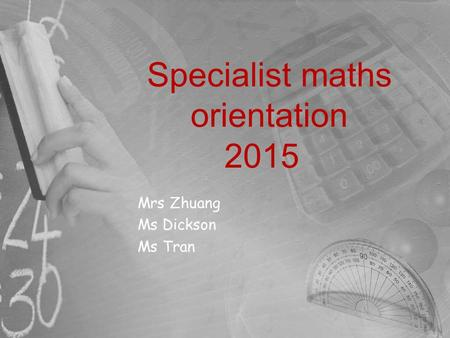 Specialist maths orientation 2015 Mrs Zhuang Ms Dickson Ms Tran.