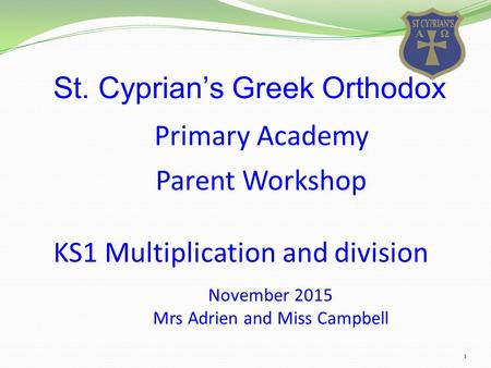 1 St. Cyprian's Greek Orthodox November 2015 Mrs Adrien and Miss Campbell Parent Workshop KS1 Multiplication and division Primary Academy.