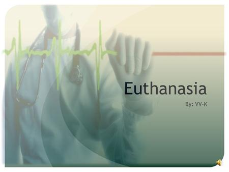 "Euthanasia By: VV-K What is Euthanasia? The word Euthanasia originates from the Greek language: ""eu"" means good, and ""thanatos"" means death Euthanasia:"