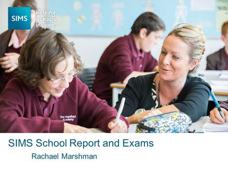 Rachael Marshman SIMS School Report and Exams. SIMS School Report – Autumn 2014 Available to all schools Aimed at Senior Leadership Team & Governors No.